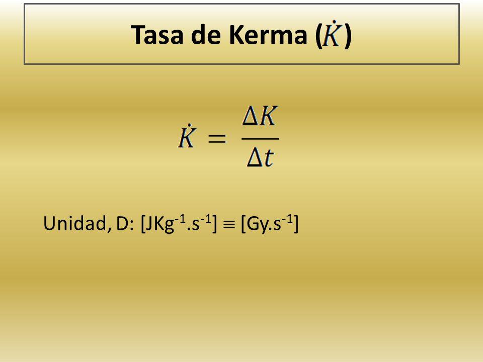 Tasa de Kerma ( ) Unidad, D: [JKg-1.s-1]  [Gy.s-1]